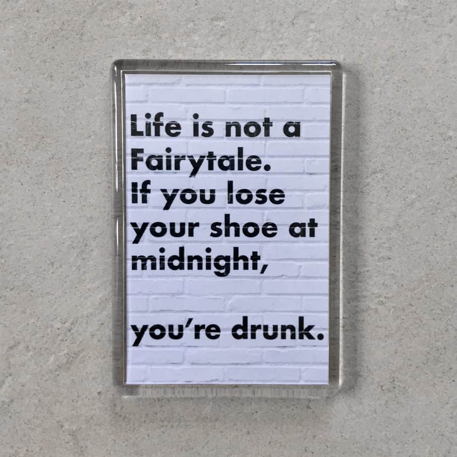 Quote: Life is not a fairytale, if you lose your shoe at midnight you're drunk